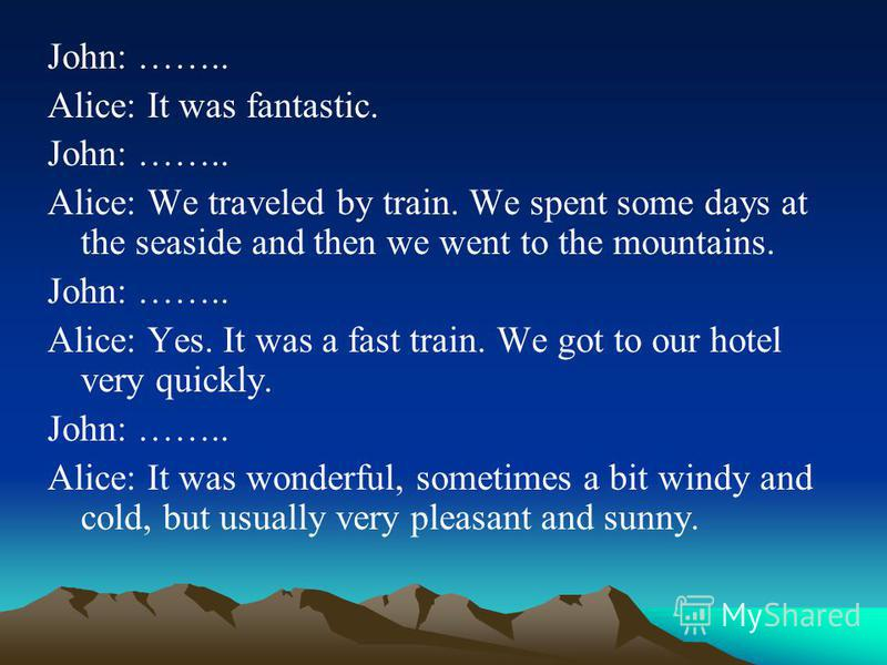 John: …….. Alice: It was fantastic. John: …….. Alice: We traveled by train. We spent some days at the seaside and then we went to the mountains. John: …….. Alice: Yes. It was a fast train. We got to our hotel very quickly. John: …….. Alice: It was wo
