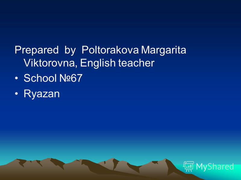 Prepared by Poltorakova Margarita Viktorovna, English teacher School 67 Ryazan