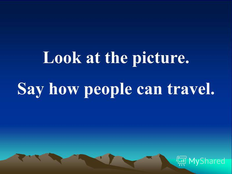 Look at the picture. Say how people can travel.