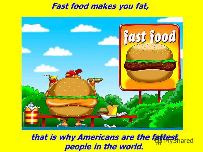 Fast food makes you fat, that is why Americans are the fattest people in the world.