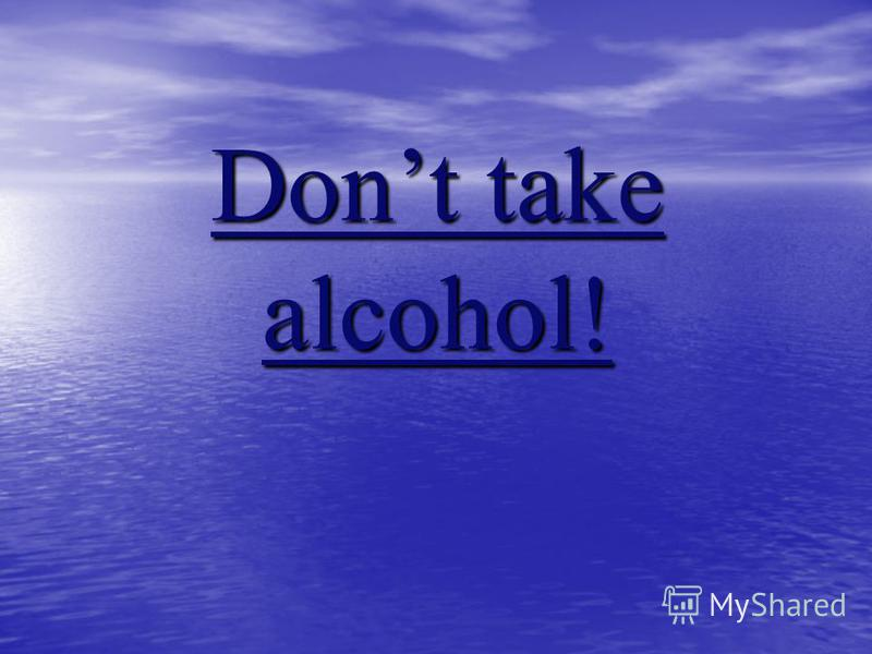 Dont take alcohol!