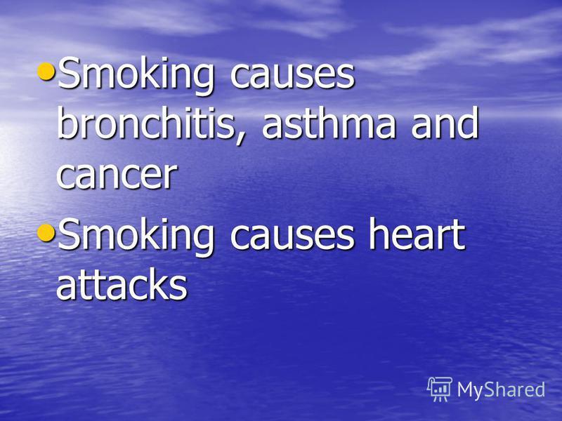 Smoking causes bronchitis, asthma and cancer Smoking causes bronchitis, asthma and cancer Smoking causes heart attacks Smoking causes heart attacks