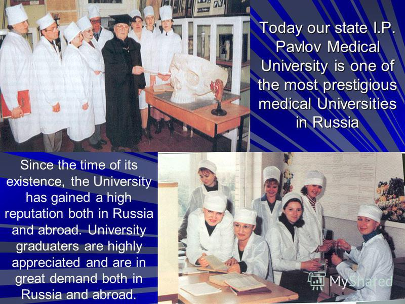 Today our state I.P. Pavlov Medical University is one of the most prestigious medical Universities in Russia Since the time of its existence, the University has gained a high reputation both in Russia and abroad. University graduaters are highly appr
