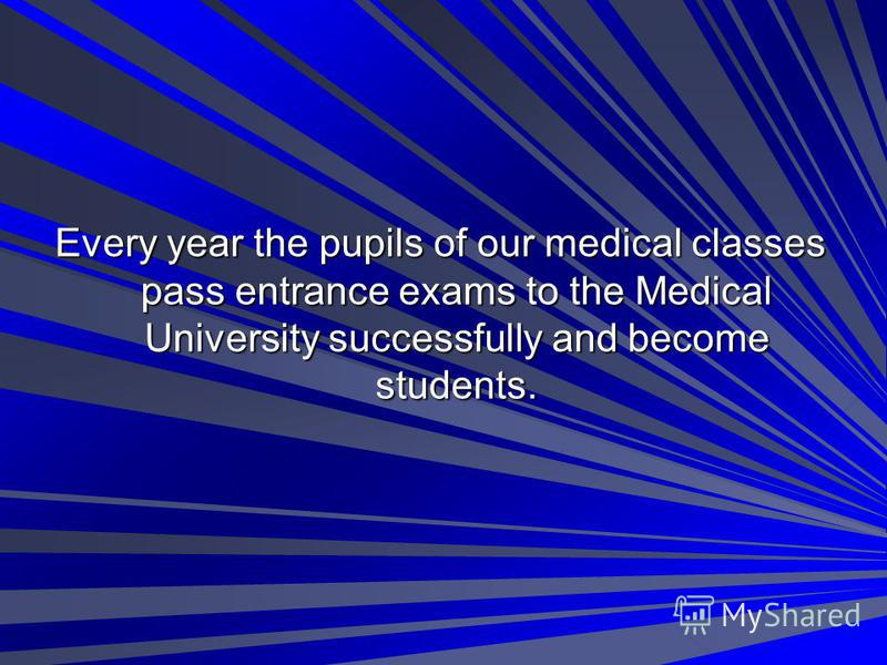 Every year the pupils of our medical classes pass entrance exams to the Medical University successfully and become students.