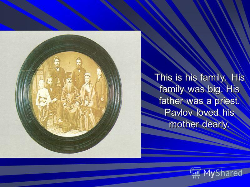 This is his family. His family was big. His father was a priest. Pavlov loved his mother dearly.