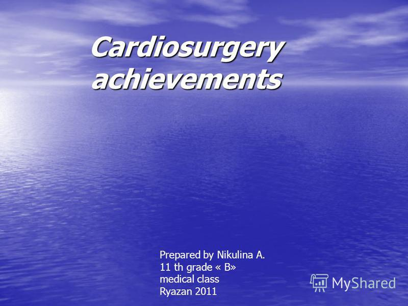 Cardiosurgery achievements Prepared by Nikulina A. 11 th grade « B» medical class Ryazan 2011
