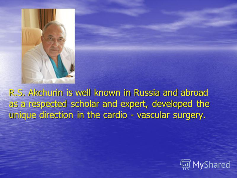 R.S. Akchurin is well known in Russia and abroad as a respected scholar and expert, developed the unique direction in the cardio - vascular surgery.