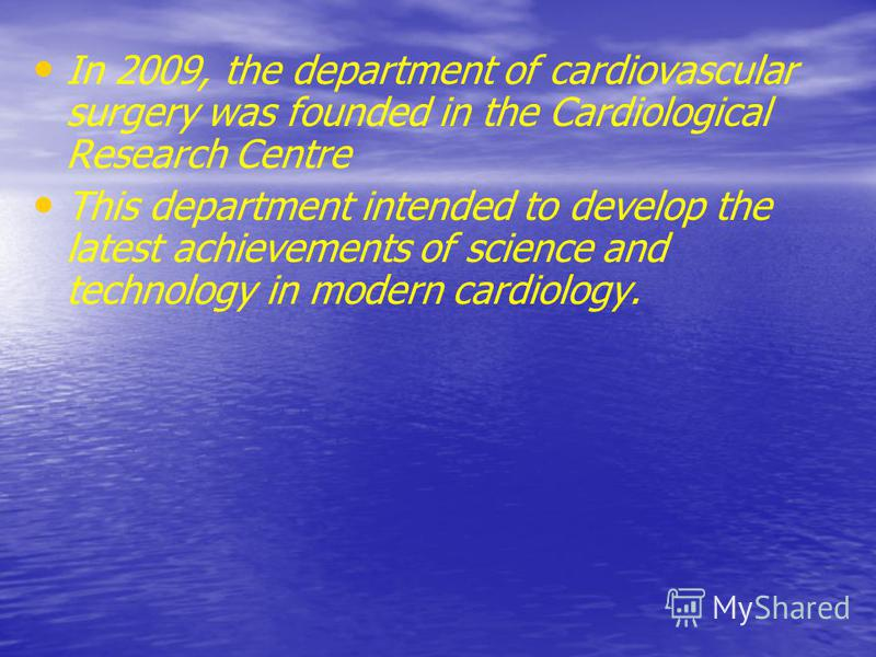 In 2009, the department of cardiovascular surgery was founded in the Cardiological Research Centre This department intended to develop the latest achievements of science and technology in modern cardiology.