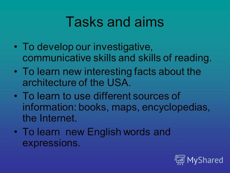 Tasks and aims To develop our investigative, communicative skills and skills of reading. To learn new interesting facts about the architecture of the USA. To learn to use different sources of information: books, maps, encyclopedias, the Internet. To