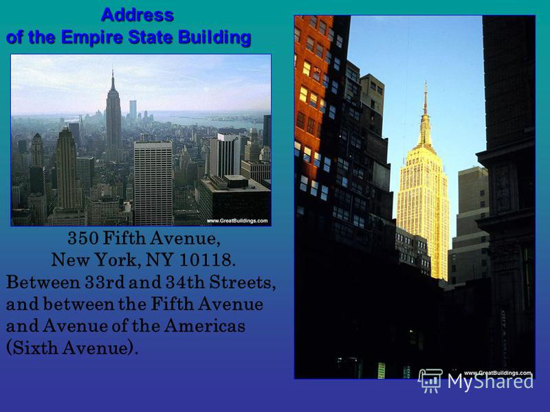 350 Fifth Avenue, New York, NY 10118. Between 33rd and 34th Streets, and between the Fifth Avenue and Avenue of the Americas (Sixth Avenue).Address of the Empire State Building