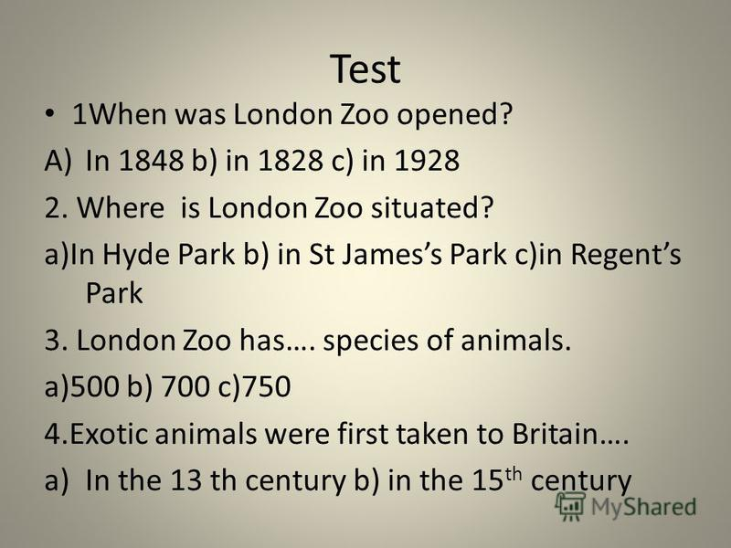 Test 1When was London Zoo opened? A)In 1848 b) in 1828 c) in 1928 2. Where is London Zoo situated? a)In Hyde Park b) in St Jamess Park c)in Regents Park 3. London Zoo has…. species of animals. a)500 b) 700 c)750 4.Exotic animals were first taken to B
