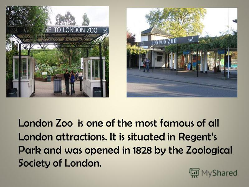London Zoo is one of the most famous of all London attractions. It is situated in Regents Park and was opened in 1828 by the Zoological Society of London.