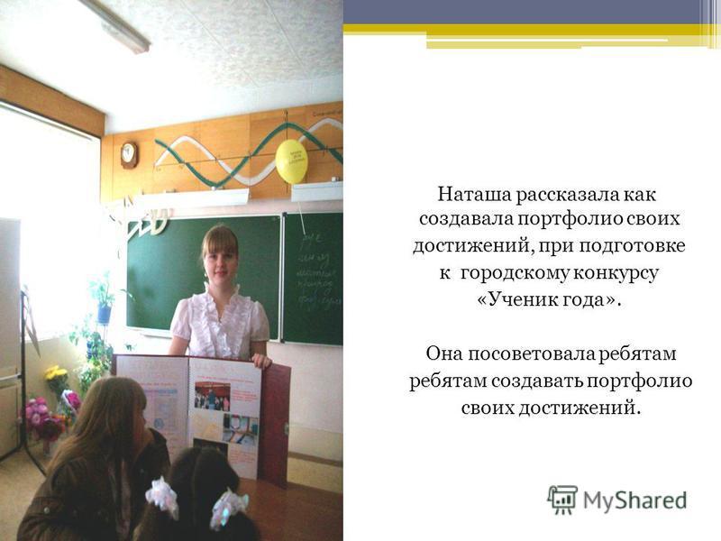 Наташа рассказала как создавала портфолио своих достижений, при подготовке к городскому конкурсу «Ученик года». Она посоветовала ребятам ребятам создавать портфолио своих достижений.