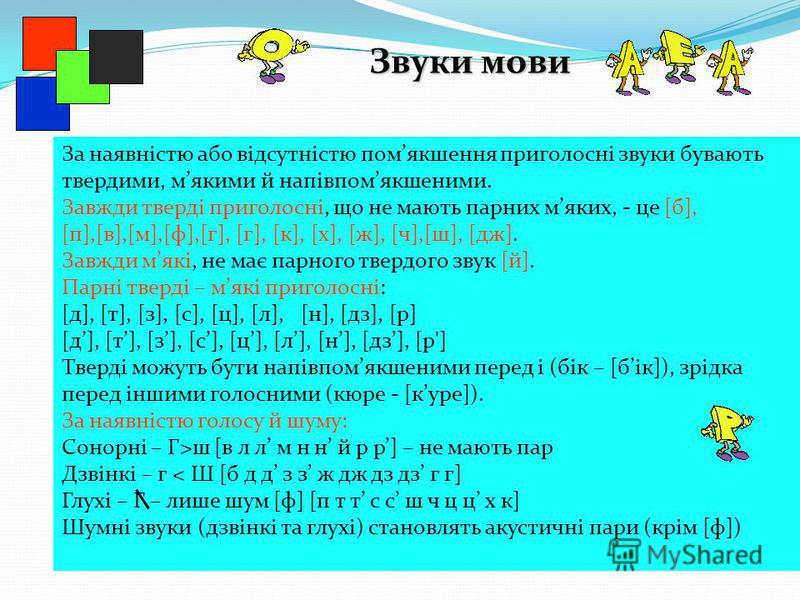 Звуки мови За наявністю або відсутністю помякшення приголосні звуки бувають твердими, мякими й напівпомякшеними. Завжди тверді приголосні, що не мають парних мяких, - це [б], [п],[в],[м],[ф],[г], [г], [к], [х], [ж], [ч],[ш], [дж]. Завжди мякі, не має