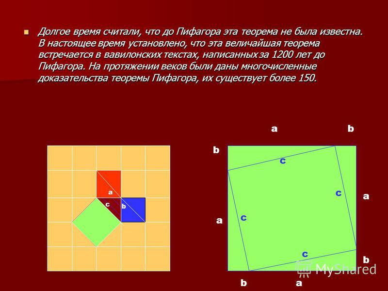 Долгое время считали, что до Пифагора эта теорема не была известна. В настоящее время установлено, что эта величайшая теорема встречается в вавилонских текстах, написанных за 1200 лет до Пифагора. На протяжении веков были даны многочисленные доказате