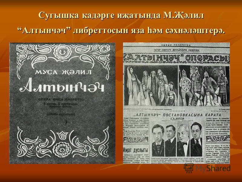 Сугышка кадәрге иҗатында М.Җәлил Алтынчәч либретто сына за һәм сәхнәләштерә.