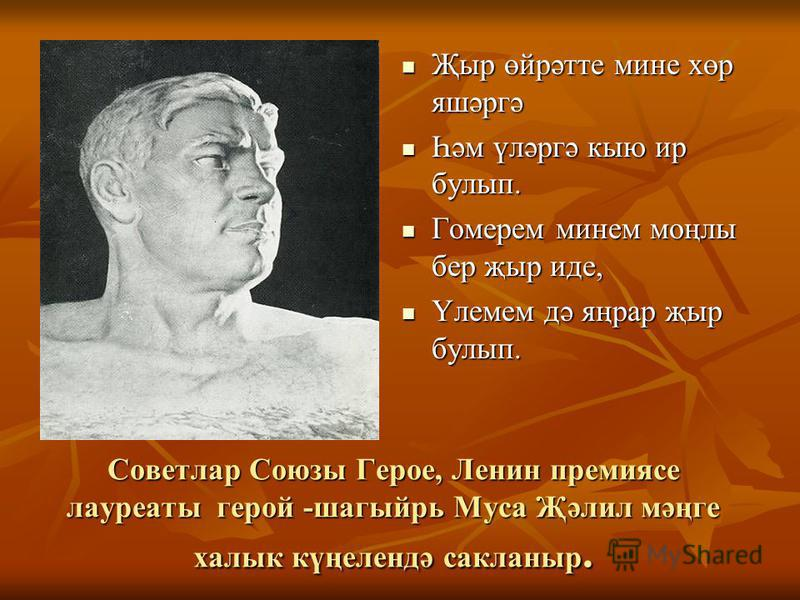 Советлар Союзы Герое, Ленин премиясе лауреаты герой -шагыйрь Муса Җәлил мәңге халык күңелендә сакланыр. Җыр өйрәтте мине хөр яшәргә Җыр өйрәтте мине хөр яшәргә Һәм үләргә кыю ир булып. Һәм үләргә кыю ир булып. Гомерем минем моңлы бер җыр иде, Гомерем