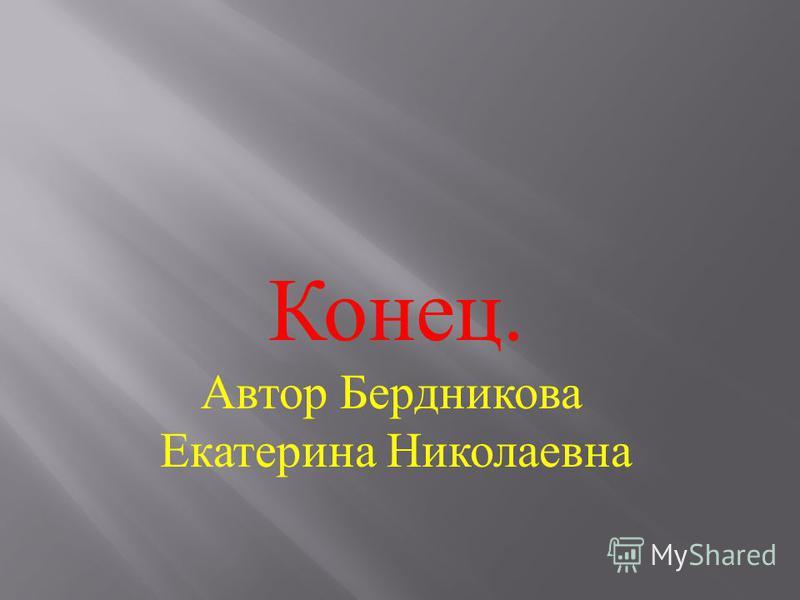 Конец. Автор Бердникова Екатерина Николаевна