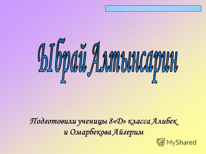 Подготовили ученицы 8«Д» класса Алибек и Омарбекова Айгерим www.enciklopedia.ucoz.kz