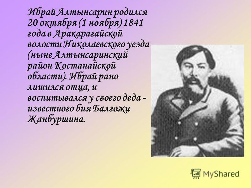 Ибрай Алтынсарин родился 20 октября (1 ноября) 1841 года в Аракарагайской волости Николаевского уезда (ныне Алтынсаринский район Костанайской области). Ибрай рано лишился отца, и воспитывался у своего деда - известного бия Балгожи Жанбуршина.