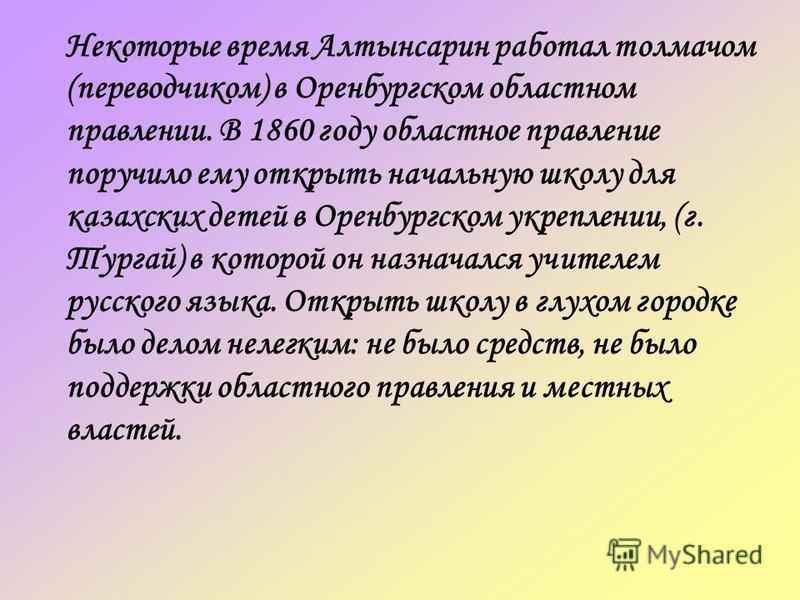 Некоторые время Алтынсарин работал толмачом (переводчиком) в Оренбургском областном правлении. В 1860 году областное правление поручило ему открыть начальную школу для казахских детей в Оренбургском укреплении, (г. Тургай) в которой он назначался учи