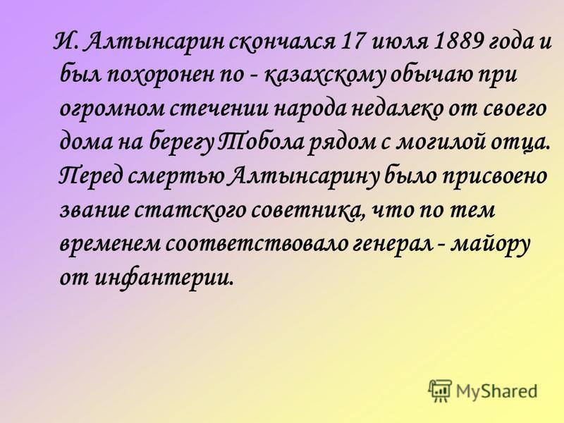 И. Алтынсарин скончался 17 июля 1889 года и был похоронен по - казахскому обычаю при огромном стечении народа недалеко от своего дома на берегу Тобола рядом с могилой отца. Перед смертью Алтынсарину было присвоено звание статского советника, что по т