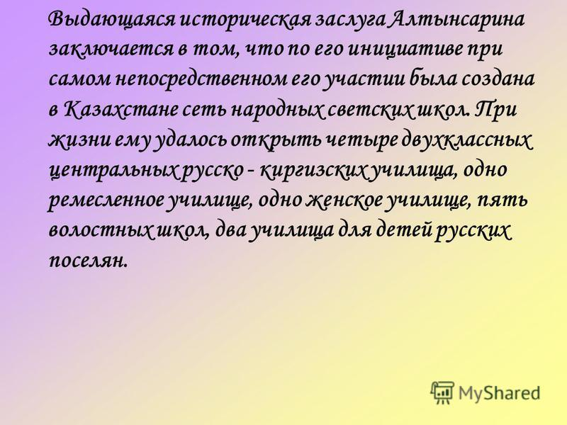 Выдающаяся историческая заслуга Алтынсарина заключается в том, что по его инициативе при самом непосредственном его участии была создана в Казахстане сеть народных светских школ. При жизни ему удалось открыть четыре двухклассных центральных русско -