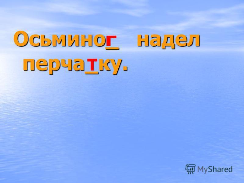 Осьмино_ надел перча_ку.