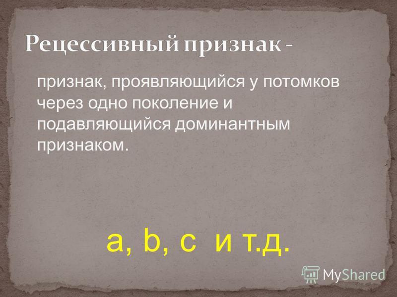 признак, проявляющийся у потомков через одно поколение и подавляющийся доминантным признаком. а, b, с и т.д.