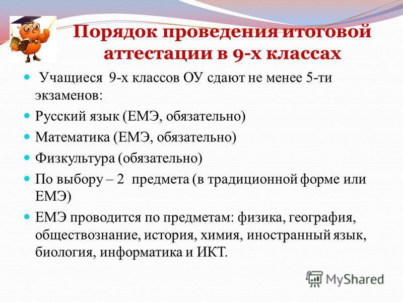 Порядок проведения итоговой аттестации в 9-х классах Учащиеся 9-х классов ОУ сдают не менее 5-ти экзаменов: Русский язык (ЕМЭ, обязательно) Математика (ЕМЭ, обязательно) Физкультура (обязательно) По выбору – 2 предмета (в традиционной форме или ЕМЭ)