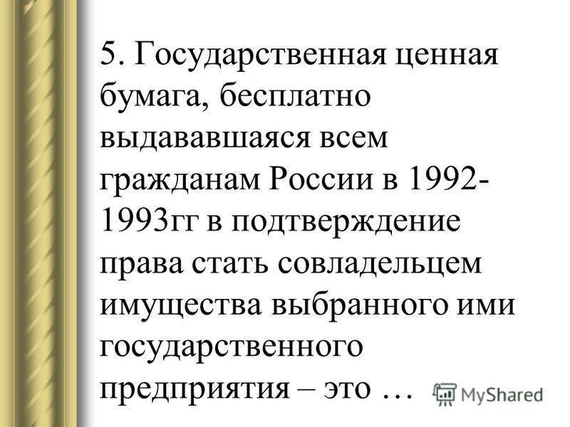 5. Государственная ценная бумага, бесплатно выдававшаяся всем гражданам России в 1992- 1993 гг в подтверждение права стать совладельцем имущества выбранного ими государственного предприятия – это …