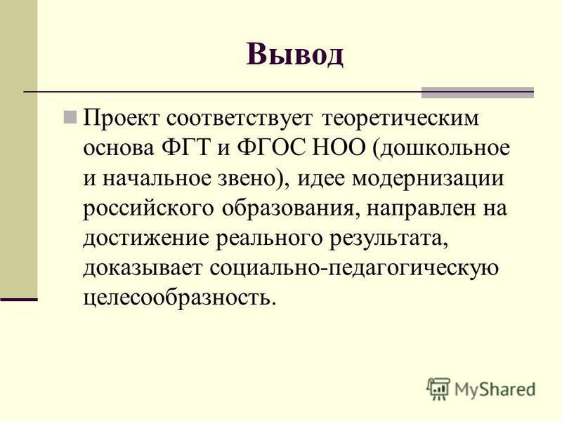 Вывод Проект соответствует теоретическим основа ФГТ и ФГОС НОО (дошкольное и начальное звено), идее модернизации российского образования, направлен на достижение реального результата, доказывает социально-педагогическую целесообразность.
