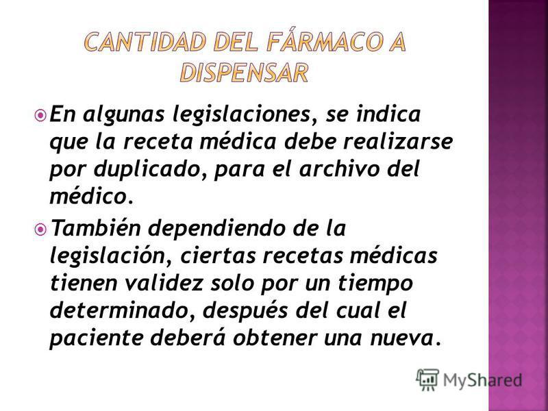 En algunas legislaciones, se indica que la receta médica debe realizarse por duplicado, para el archivo del médico. También dependiendo de la legislación, ciertas recetas médicas tienen validez solo por un tiempo determinado, después del cual el paci