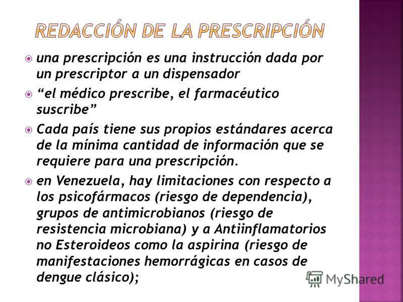 una prescripción es una instrucción dada por un prescriptor a un dispensador el médico prescribe, el farmacéutico suscribe Cada país tiene sus propios estándares acerca de la mínima cantidad de información que se requiere para una prescripción. en Ve