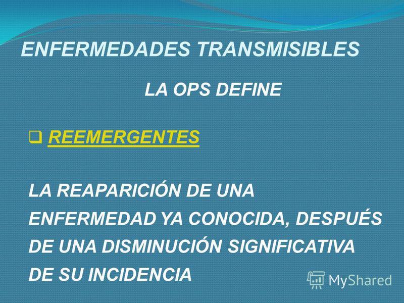 ENFERMEDADES TRANSMISIBLES LA OPS DEFINE EMERGENTE NUEVAS INFECCIONES DE APARICIÓN RECIENTE EN UNA POBLACIÓN INFECCIONES QUE SE EXTENDIERON A NUEVAS ZONAS GEOGRÁFICAS.