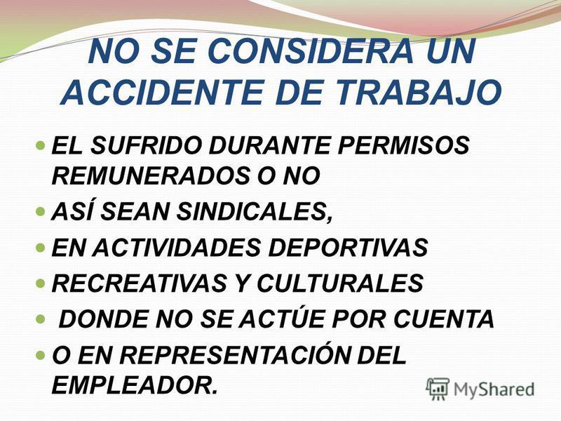 NO SE CONSIDERA UN ACCIDENTE DE TRABAJO EL SUFRIDO DURANTE PERMISOS REMUNERADOS O NO ASÍ SEAN SINDICALES, EN ACTIVIDADES DEPORTIVAS RECREATIVAS Y CULTURALES DONDE NO SE ACTÚE POR CUENTA O EN REPRESENTACIÓN DEL EMPLEADOR.