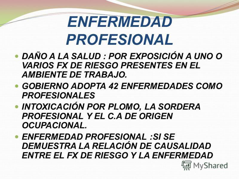 ENFERMEDAD PROFESIONAL DAÑO A LA SALUD : POR EXPOSICIÓN A UNO O VARIOS FX DE RIESGO PRESENTES EN EL AMBIENTE DE TRABAJO. GOBIERNO ADOPTA 42 ENFERMEDADES COMO PROFESIONALES INTOXICACIÓN POR PLOMO, LA SORDERA PROFESIONAL Y EL C.A DE ORIGEN OCUPACIONAL.
