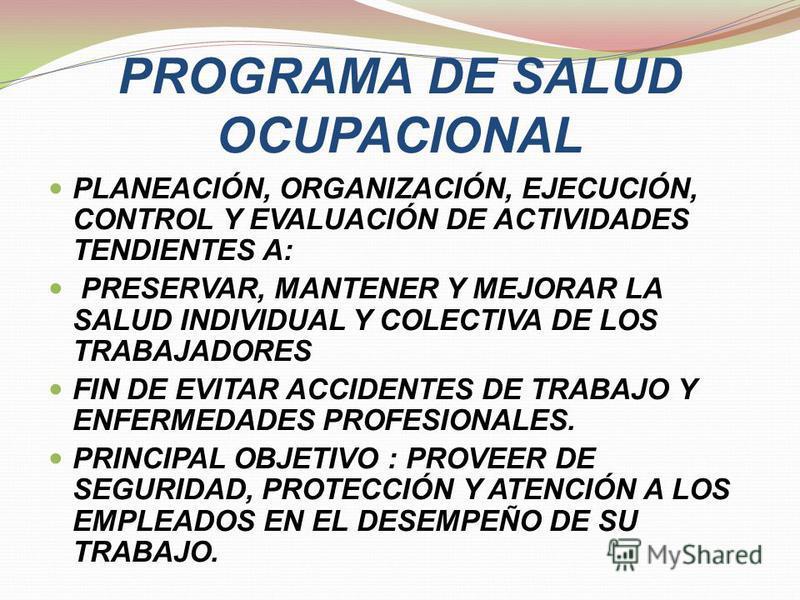 PROGRAMA DE SALUD OCUPACIONAL PLANEACIÓN, ORGANIZACIÓN, EJECUCIÓN, CONTROL Y EVALUACIÓN DE ACTIVIDADES TENDIENTES A: PRESERVAR, MANTENER Y MEJORAR LA SALUD INDIVIDUAL Y COLECTIVA DE LOS TRABAJADORES FIN DE EVITAR ACCIDENTES DE TRABAJO Y ENFERMEDADES