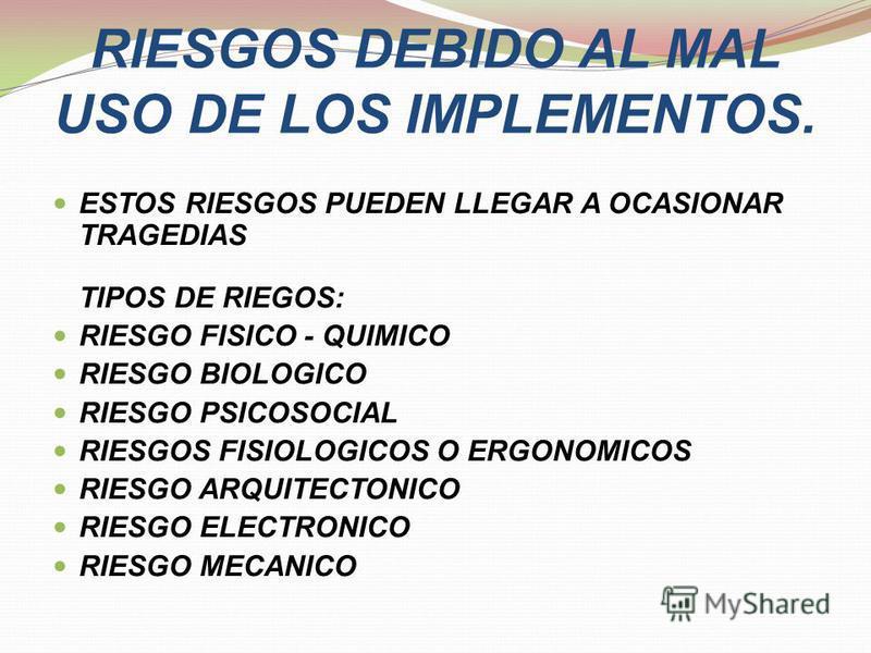 RIESGOS DEBIDO AL MAL USO DE LOS IMPLEMENTOS. ESTOS RIESGOS PUEDEN LLEGAR A OCASIONAR TRAGEDIAS TIPOS DE RIEGOS: RIESGO FISICO - QUIMICO RIESGO BIOLOGICO RIESGO PSICOSOCIAL RIESGOS FISIOLOGICOS O ERGONOMICOS RIESGO ARQUITECTONICO RIESGO ELECTRONICO R