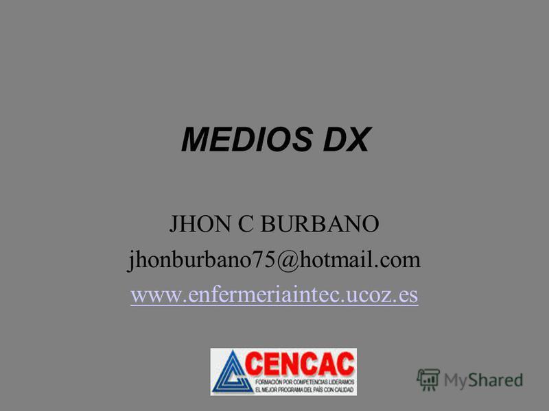 MEDIOS DX JHON C BURBANO jhonburbano75@hotmail.com www.enfermeriaintec.ucoz.es