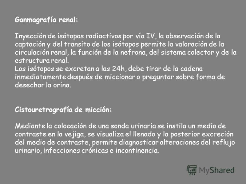 Ganmagrafía renal: Inyección de isótopos radiactivos por vía IV, la observación de la captación y del transito de los isótopos permite la valoración de la circulación renal, la función de la nefrona, del sistema colector y de la estructura renal. Los