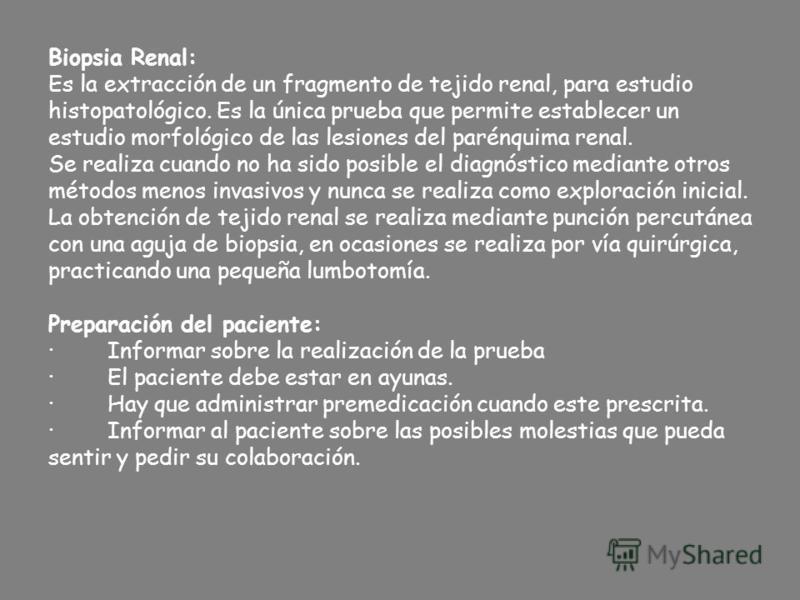 Biopsia Renal: Es la extracción de un fragmento de tejido renal, para estudio histopatológico. Es la única prueba que permite establecer un estudio morfológico de las lesiones del parénquima renal. Se realiza cuando no ha sido posible el diagnóstico