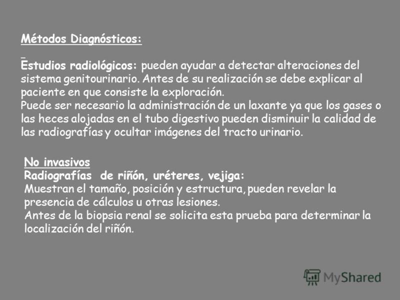 Métodos Diagnósticos: Estudios radiológicos: pueden ayudar a detectar alteraciones del sistema genitourinario. Antes de su realización se debe explicar al paciente en que consiste la exploración. Puede ser necesario la administración de un laxante ya
