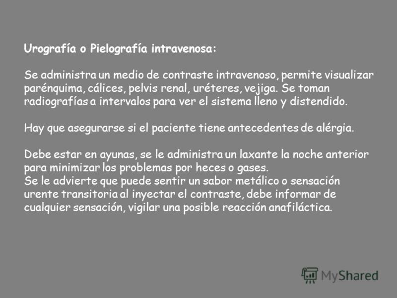 Urografía o Pielografía intravenosa: Se administra un medio de contraste intravenoso, permite visualizar parénquima, cálices, pelvis renal, uréteres, vejiga. Se toman radiografías a intervalos para ver el sistema lleno y distendido. Hay que asegurars