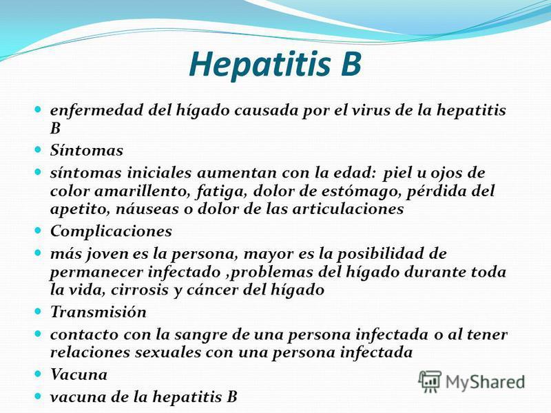 Hepatitis B enfermedad del hígado causada por el virus de la hepatitis B Síntomas síntomas iniciales aumentan con la edad: piel u ojos de color amarillento, fatiga, dolor de estómago, pérdida del apetito, náuseas o dolor de las articulaciones Complic