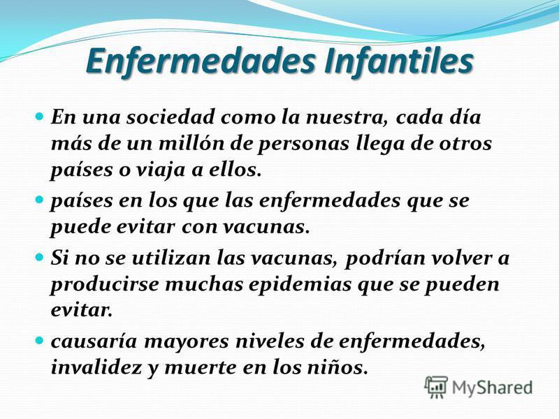 Enfermedades Infantiles En una sociedad como la nuestra, cada día más de un millón de personas llega de otros países o viaja a ellos. países en los que las enfermedades que se puede evitar con vacunas. Si no se utilizan las vacunas, podrían volver a