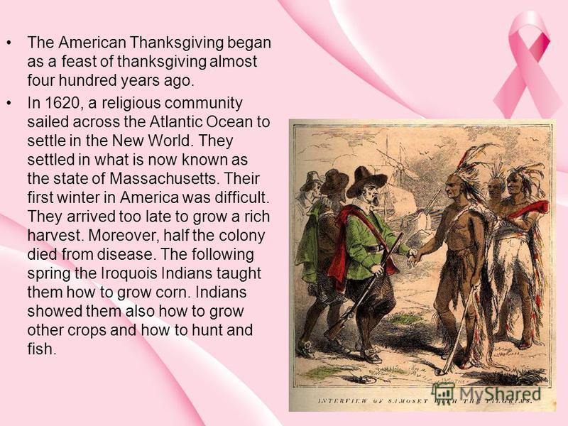 The American Thanksgiving began as a feast of thanksgiving almost four hundred years ago. In 1620, a religious community sailed across the Atlantic Ocean to settle in the New World. They settled in what is now known as the state of Massachusetts. The