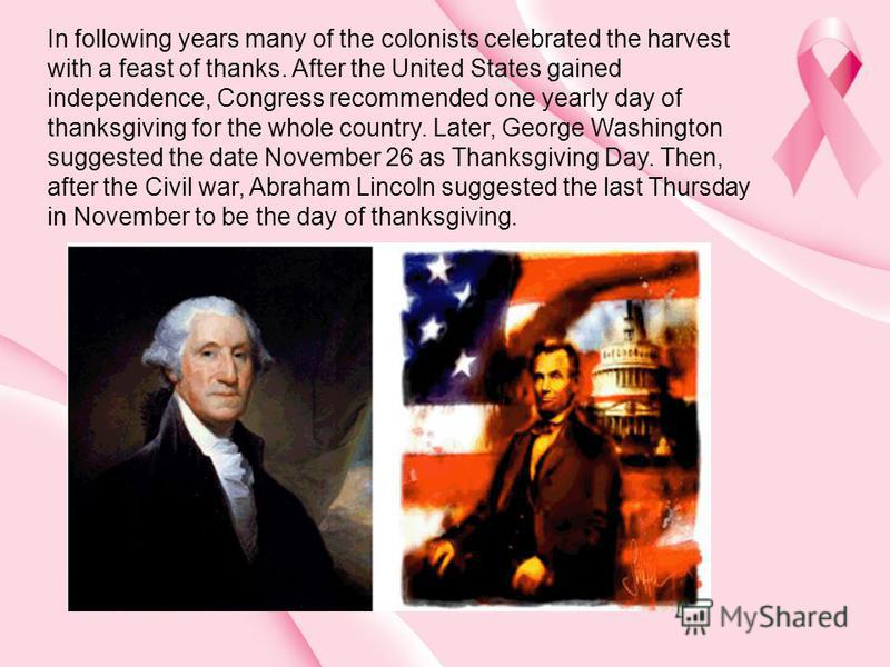 In following years many of the colonists celebrated the harvest with a feast of thanks. After the United States gained independence, Congress recommended one yearly day of thanksgiving for the whole country. Later, George Washington suggested the dat