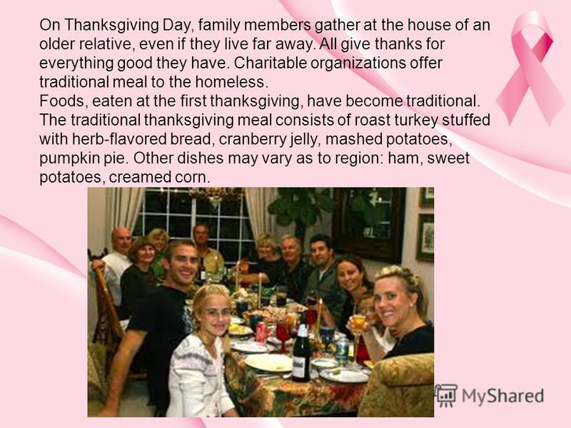 On Thanksgiving Day, family members gather at the house of an older relative, even if they live far away. All give thanks for everything good they have. Charitable organizations offer traditional meal to the homeless. Foods, eaten at the first thanks