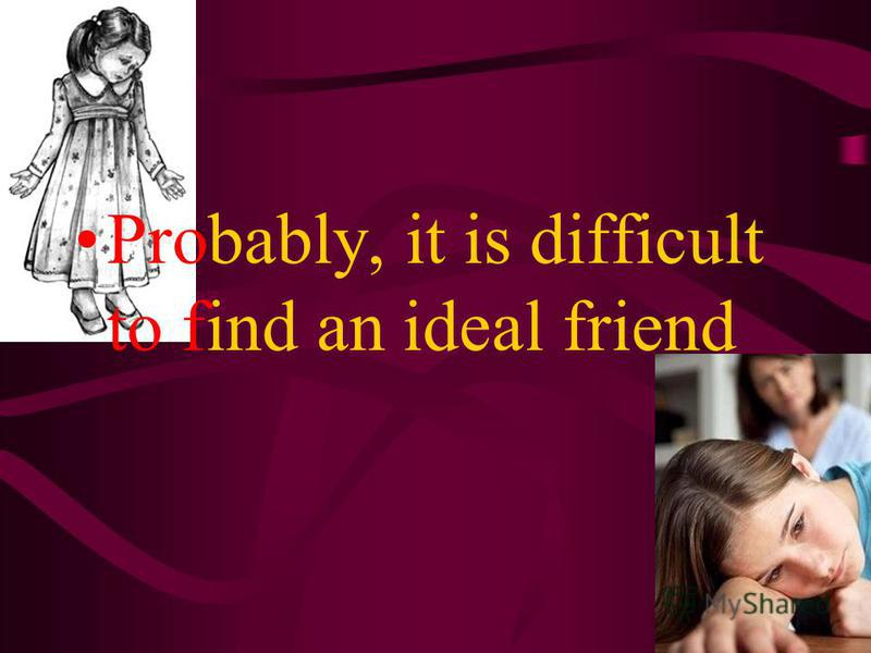 The aim To describe a person who can be an ideal friend